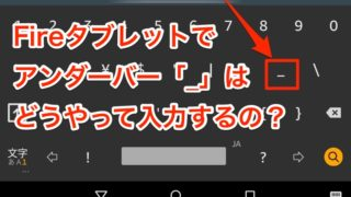 今さら聞けない、Amazon Fireタブレットでアンダーバー「_」はどうやって入力するの?