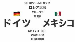 2018ワールドカップロシア大会【グループF第1節】ドイツ対メキシコ テレビ観戦記(2018.6.17)