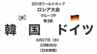 2018ワールドカップロシア大会【グループF第3節】韓国対ドイツ テレビ観戦記(2018.6.27)
