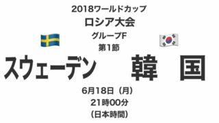 2018ワールドカップロシア大会【グループF第1節】スウェーデン対韓国 テレビ観戦記(2018.6.18)