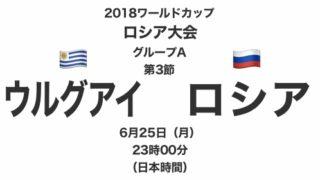 2018ワールドカップロシア大会【グループA第3節】ウルグアイ対ロシア テレビ観戦記(2018.6.25)