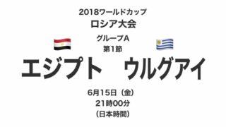 2018ワールドカップロシア大会【グループA第1節】エジプト対ウルグアイ テレビ観戦記(2018.6.15)