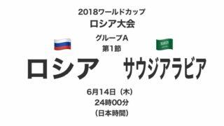 2018ワールドカップロシア大会【グループA第1節】ロシア対サウジアラビア テレビ観戦記(2018.6.14)