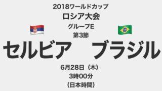 【プレイバック】2018ワールドカップロシア大会【グループE第3節】セルビア対ブラジル テレビ観戦記(2018.6.28)