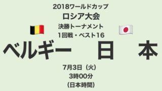 2018ワールドカップロシア大会【決勝トーナメント1回戦・ベスト16】ベルギー対日本 テレビ観戦記(2018.7.3)