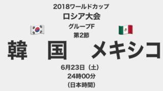 【プレイバック】2018ワールドカップロシア大会【グループF第2節】韓国対メキシコ テレビ観戦記(2018.6.23)