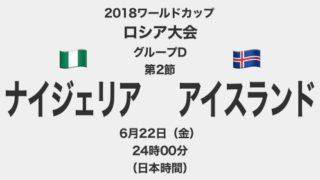 【プレイバック】2018ワールドカップロシア大会【グループD第2節】ナイジェリア対アイスランド テレビ観戦記(2018.6.22)
