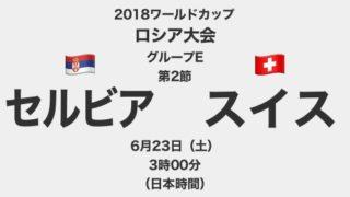 【プレイバック】2018ワールドカップロシア大会【グループE第2節】セルビア対スイス テレビ観戦記(2018.6.23)