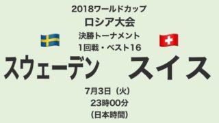 2018ワールドカップロシア大会【決勝トーナメント1回戦・ベスト16】スウェーデン対スイス テレビ観戦記(2018.7.3)